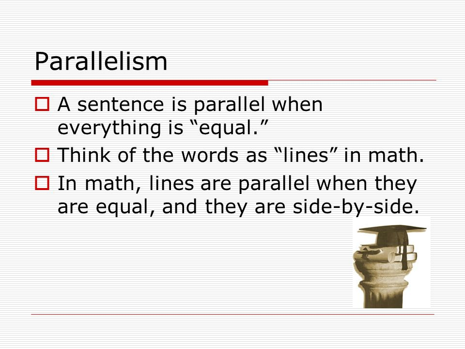 Parallelism A sentence is parallel when everything is equal.