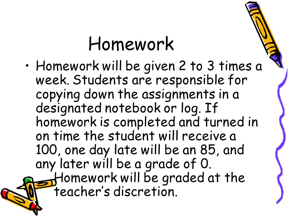 Homework Homework will be given 2 to 3 times a week. Students are responsible for copying down the assignments in a designated notebook or log. If hom