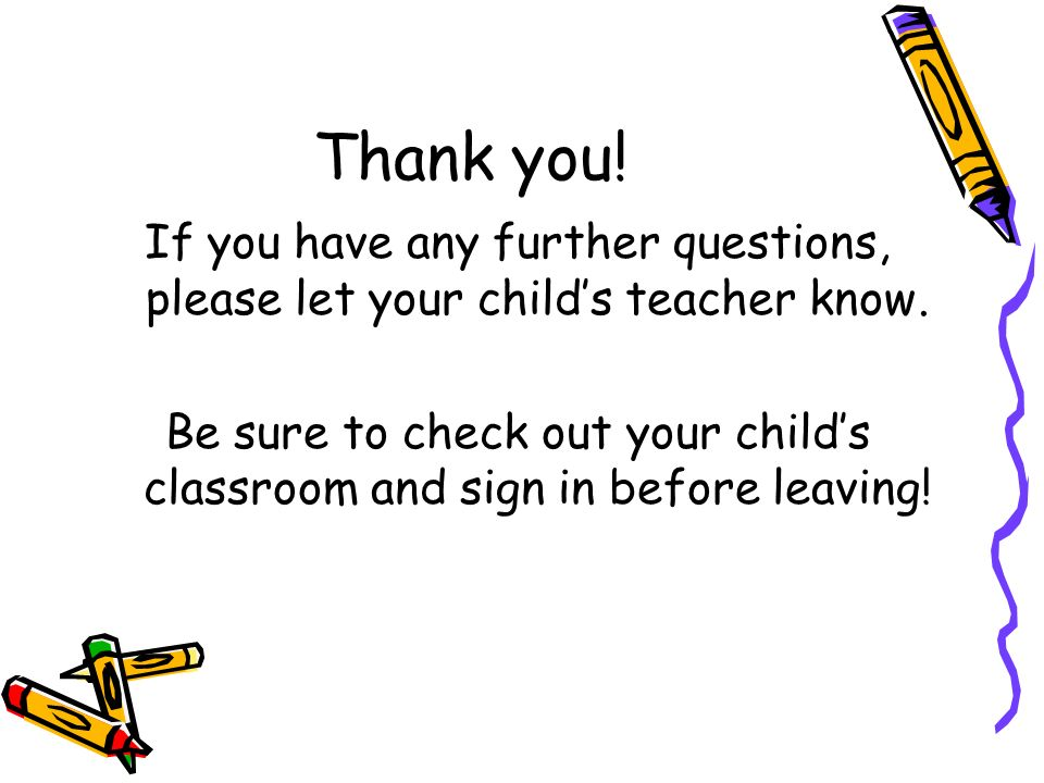 Thank you! If you have any further questions, please let your childs teacher know. Be sure to check out your childs classroom and sign in before leavi