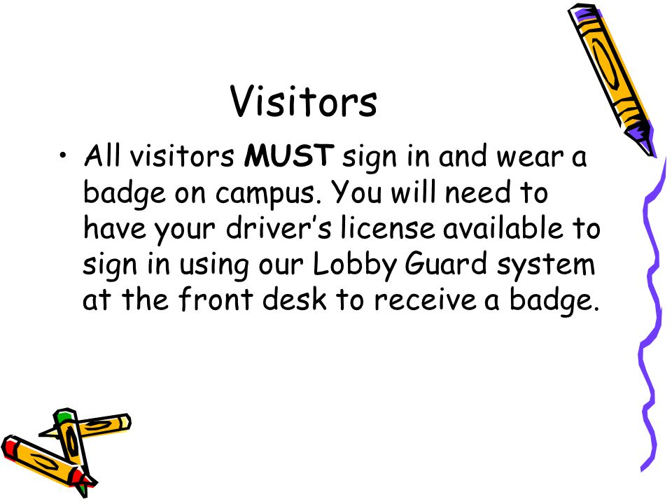 Visitors All visitors MUST sign in and wear a badge on campus. You will need to have your drivers license available to sign in using our Lobby Guard s