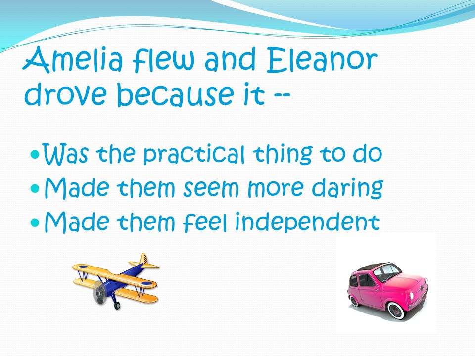 Amelia flew and Eleanor drove because it -- Was the practical thing to do Made them seem more daring Made them feel independent