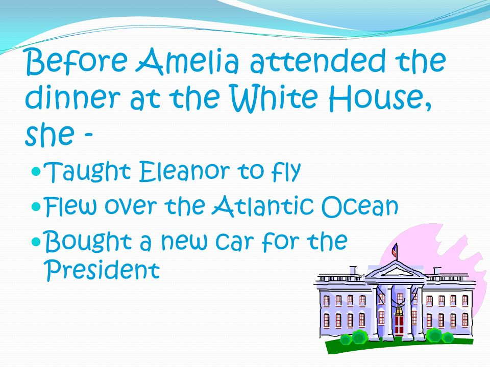 Before Amelia attended the dinner at the White House, she - Taught Eleanor to fly Flew over the Atlantic Ocean Bought a new car for the President