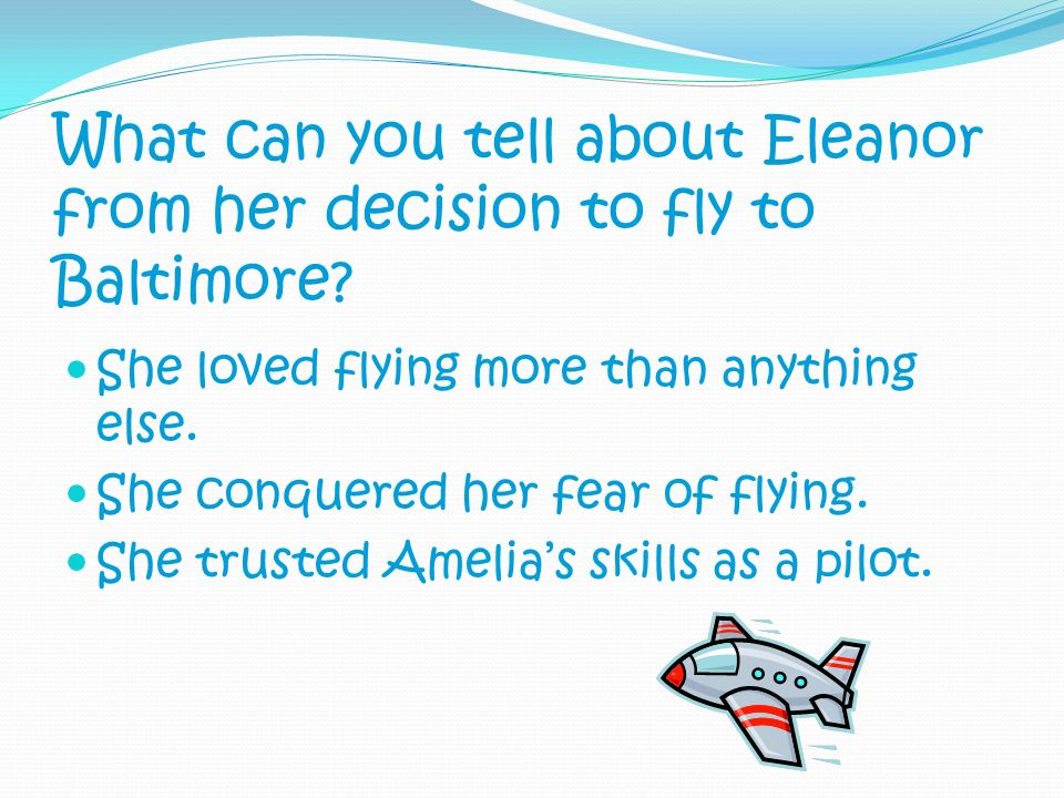 What can you tell about Eleanor from her decision to fly to Baltimore? She loved flying more than anything else. She conquered her fear of flying. She