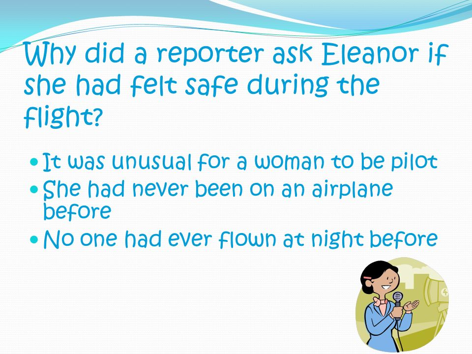 Why did a reporter ask Eleanor if she had felt safe during the flight? It was unusual for a woman to be pilot She had never been on an airplane before