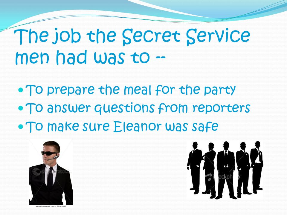 The job the Secret Service men had was to -- To prepare the meal for the party To answer questions from reporters To make sure Eleanor was safe