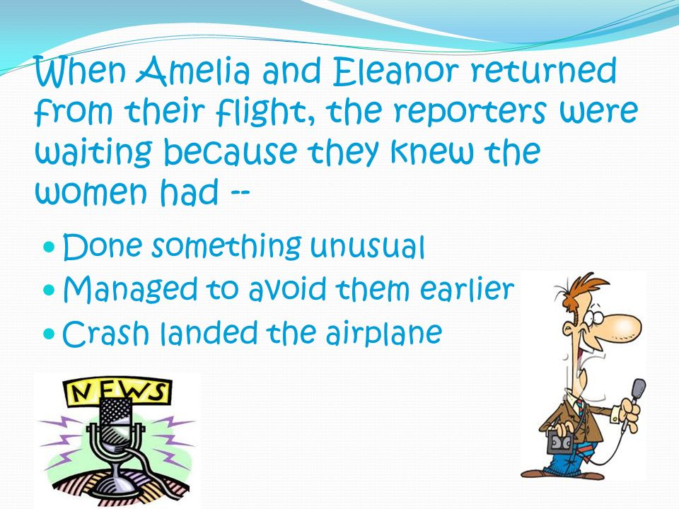 When Amelia and Eleanor returned from their flight, the reporters were waiting because they knew the women had -- Done something unusual Managed to av