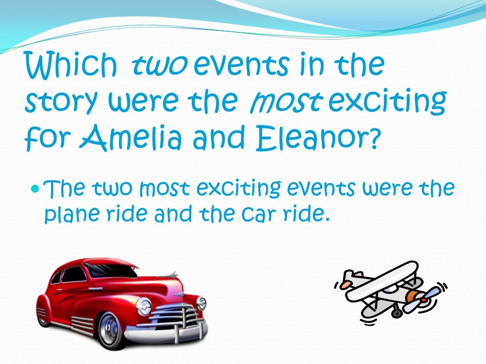 Which two events in the story were the most exciting for Amelia and Eleanor? The two most exciting events were the plane ride and the car ride.
