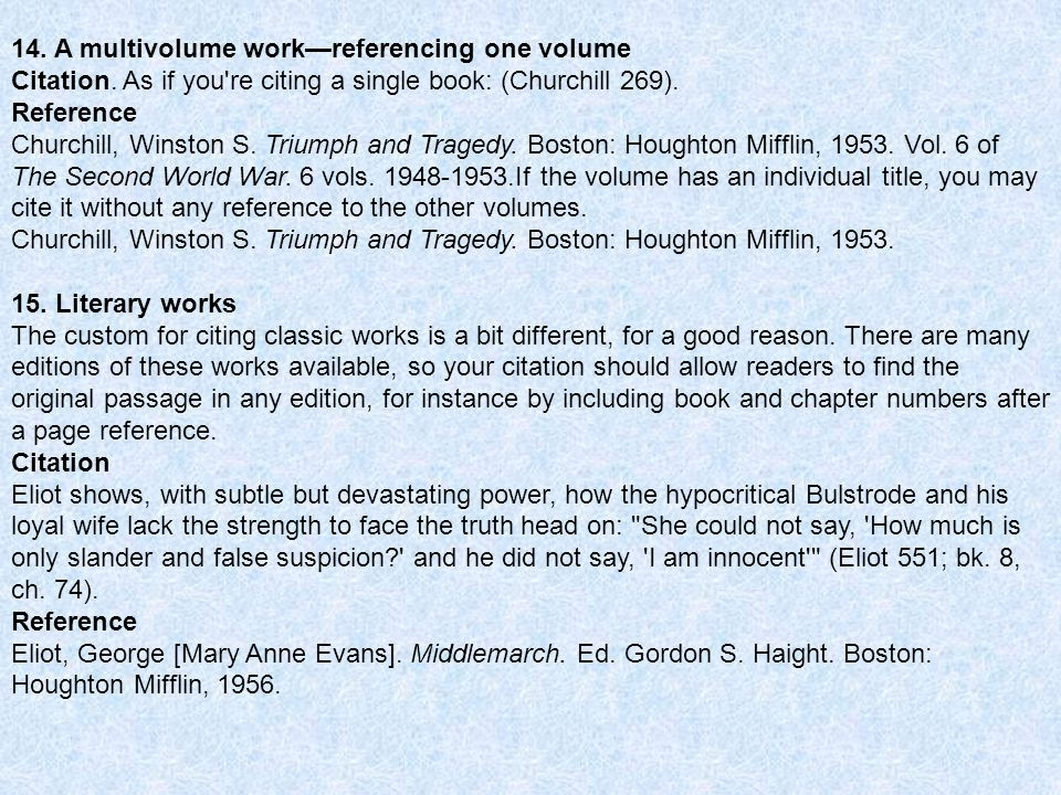 14. A multivolume workreferencing one volume Citation. As if you're citing a single book: (Churchill 269). Reference Churchill, Winston S. Triumph and