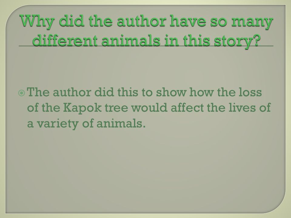The author did this to show how the loss of the Kapok tree would affect the lives of a variety of animals.