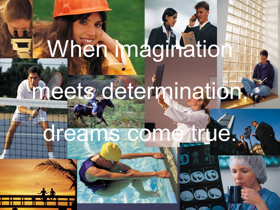 When imagination meets determination, dreams come true.