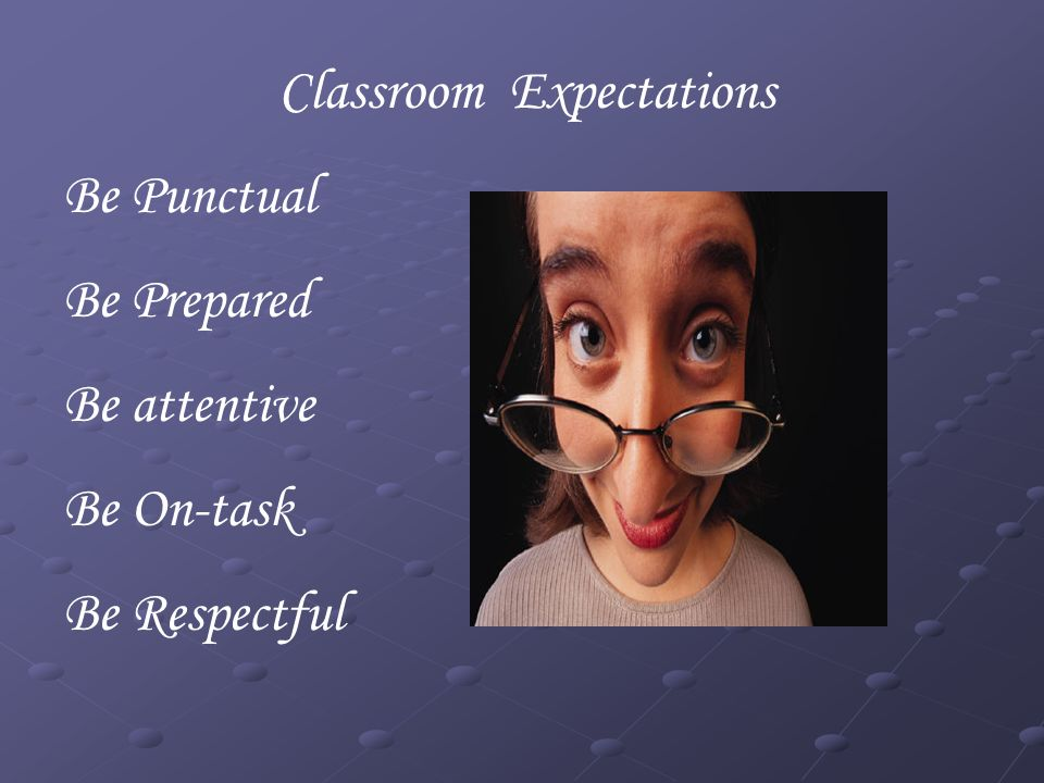 Classroom Expectations Be Punctual Be Prepared Be attentive Be On-task Be Respectful