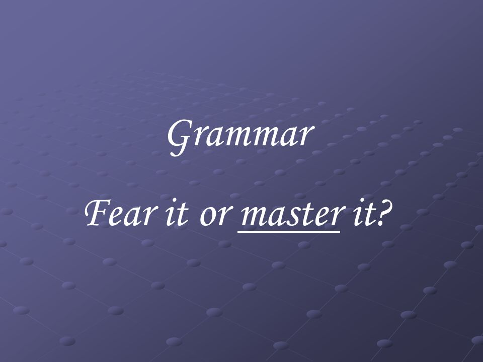 Grammar Fear it or master it?