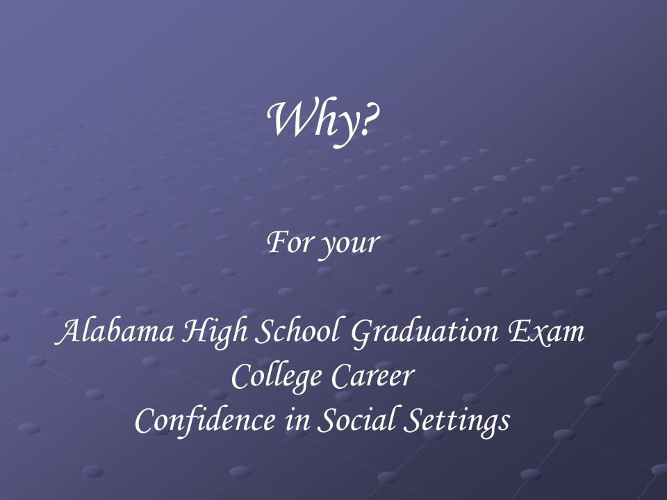 Why? For your Alabama High School Graduation Exam College Career Confidence in Social Settings