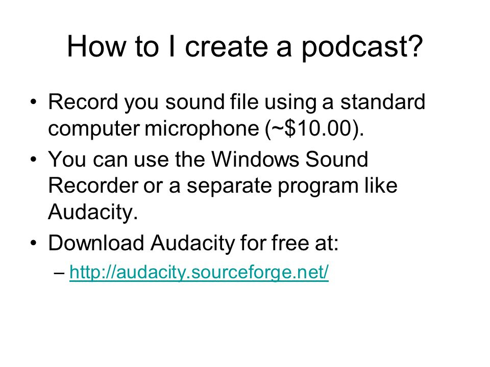 How to I create a podcast. Record you sound file using a standard computer microphone (~$10.00).
