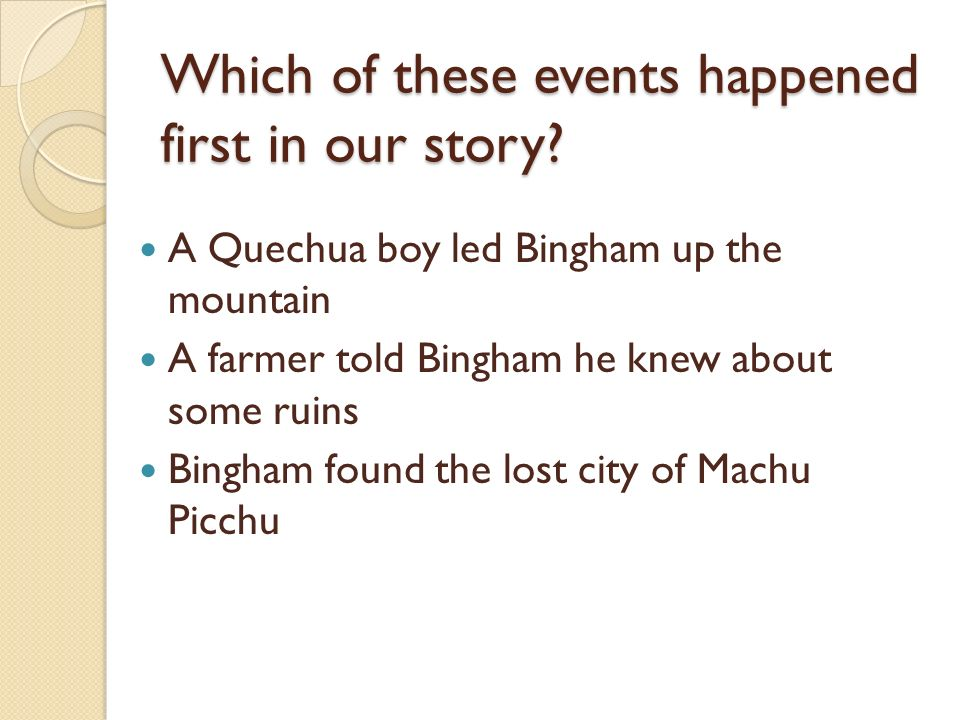 Which of these events happened first in our story? A Quechua boy led Bingham up the mountain A farmer told Bingham he knew about some ruins Bingham fo