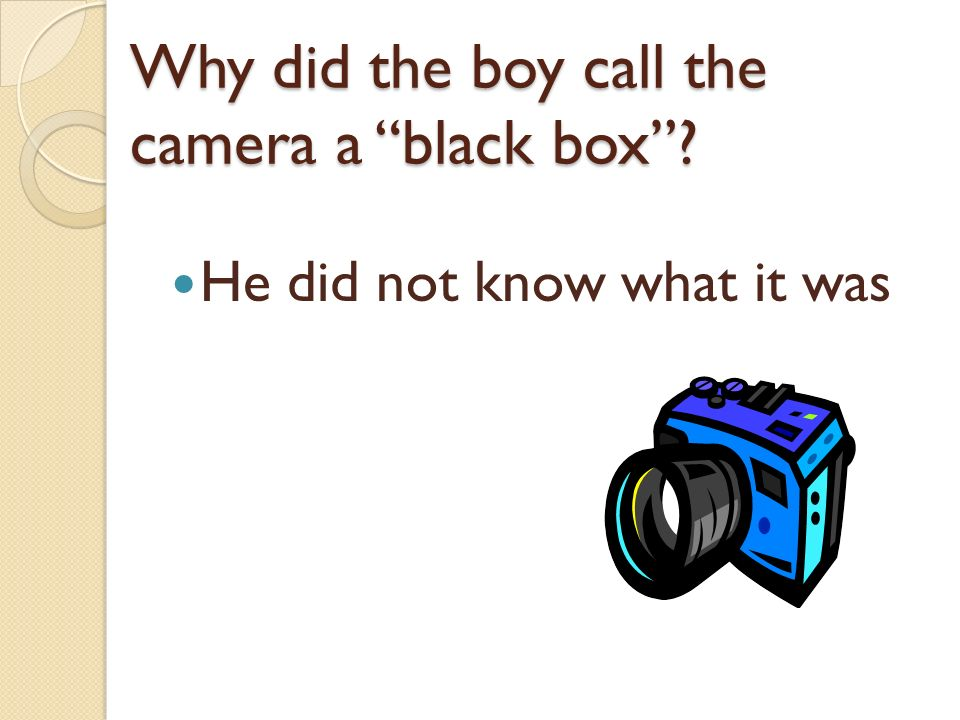 Why did the boy call the camera a black box? He did not know what it was