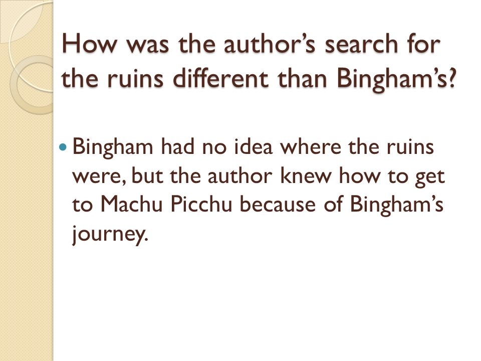 How was the authors search for the ruins different than Binghams? Bingham had no idea where the ruins were, but the author knew how to get to Machu Pi