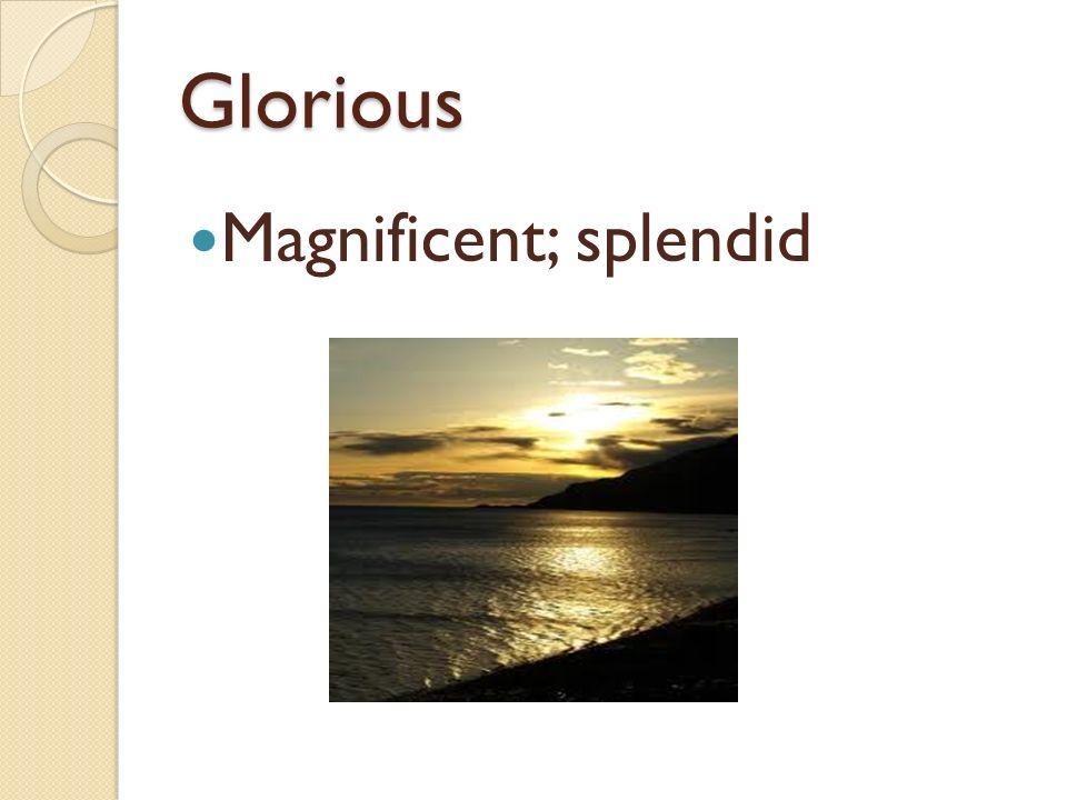 Glorious Magnificent; splendid