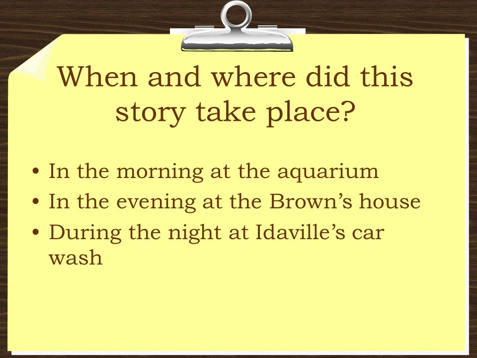 When and where did this story take place? In the morning at the aquarium In the evening at the Browns house During the night at Idavilles car wash