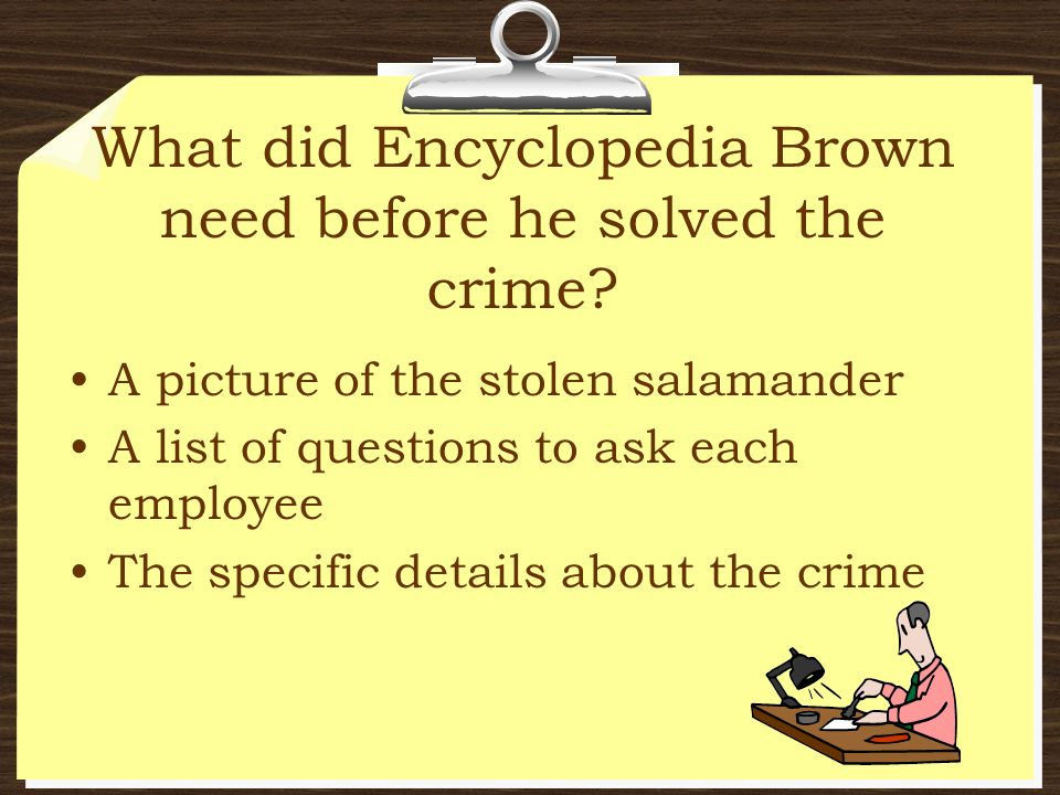 What did Encyclopedia Brown need before he solved the crime? A picture of the stolen salamander A list of questions to ask each employee The specific