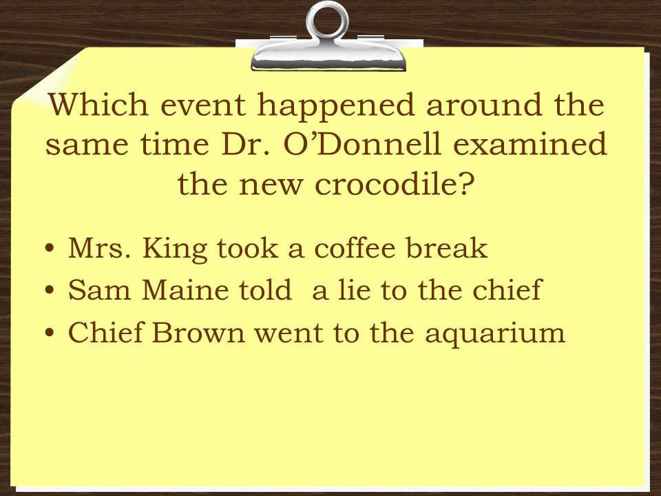 Which event happened around the same time Dr. ODonnell examined the new crocodile? Mrs. King took a coffee break Sam Maine told a lie to the chief Chi