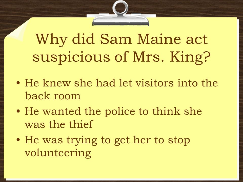 Why did Sam Maine act suspicious of Mrs. King? He knew she had let visitors into the back room He wanted the police to think she was the thief He was