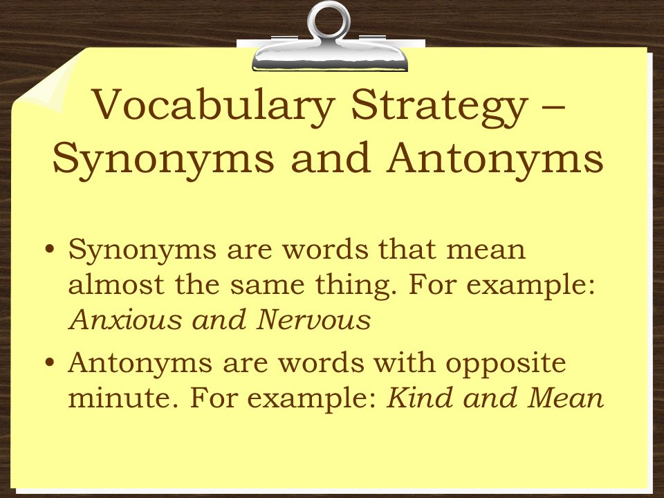 Vocabulary Strategy – Synonyms and Antonyms Synonyms are words that mean almost the same thing. For example: Anxious and Nervous Antonyms are words wi