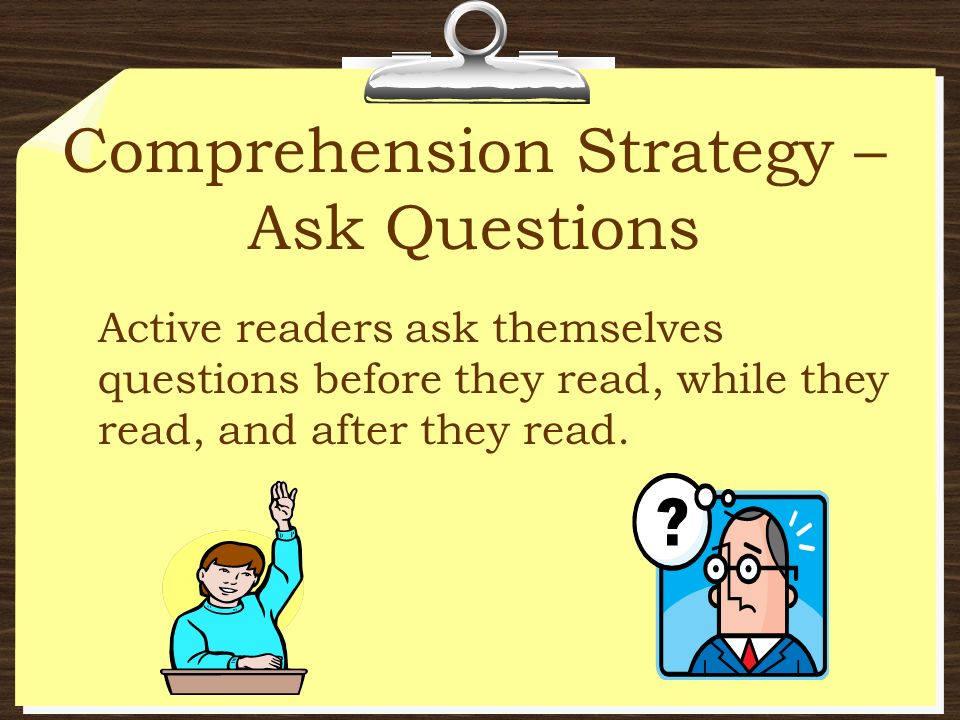 Comprehension Strategy – Ask Questions Active readers ask themselves questions before they read, while they read, and after they read.