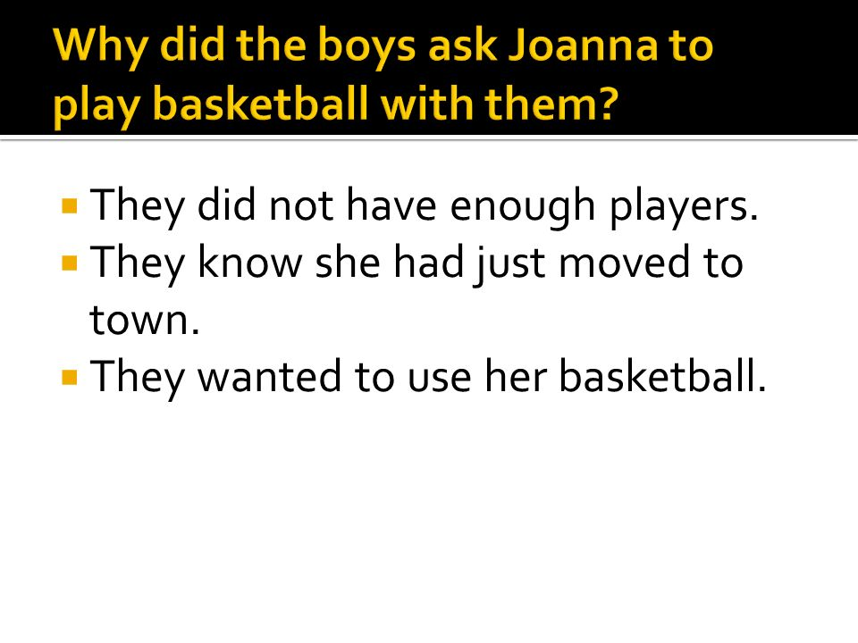 They did not have enough players. They know she had just moved to town. They wanted to use her basketball.