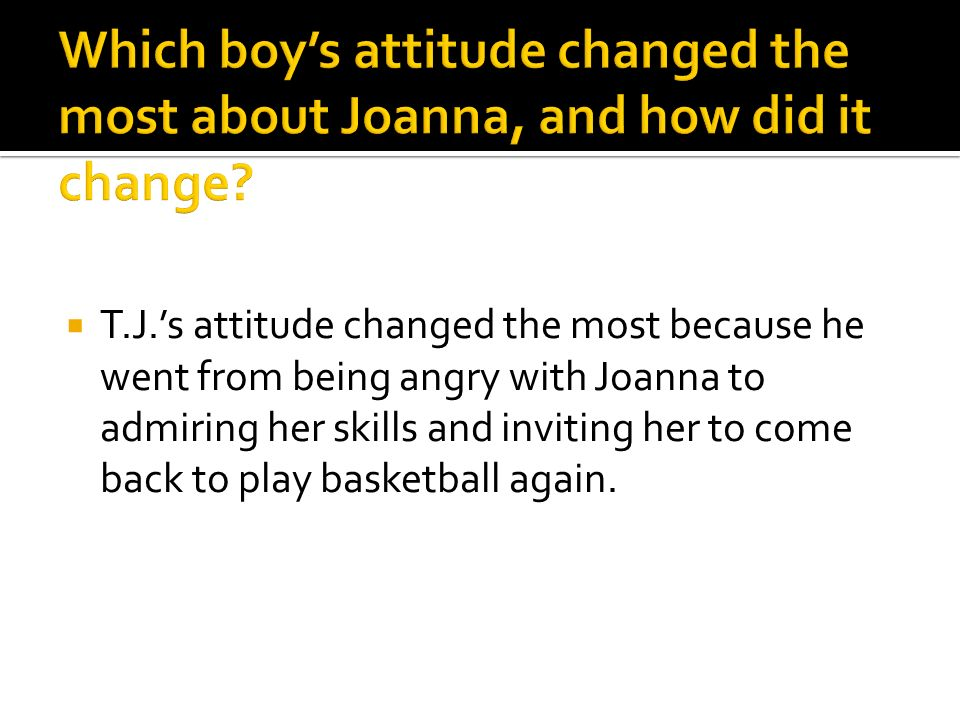 T.J.s attitude changed the most because he went from being angry with Joanna to admiring her skills and inviting her to come back to play basketball a