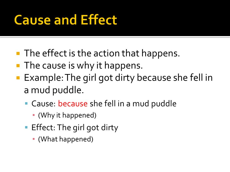 The effect is the action that happens. The cause is why it happens.