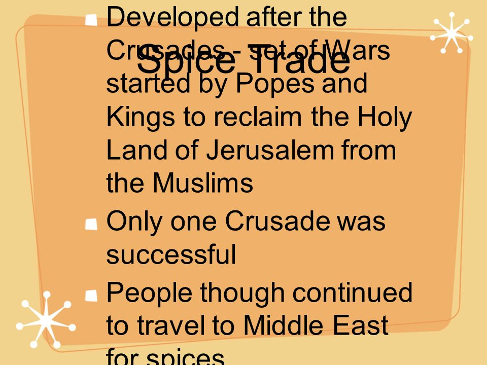 Spice Trade Developed after the Crusades - set of Wars started by Popes and Kings to reclaim the Holy Land of Jerusalem from the Muslims Only one Crus