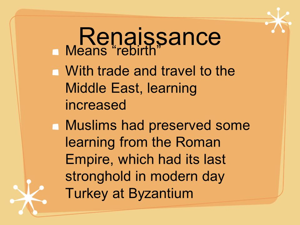 Renaissance Means rebirth With trade and travel to the Middle East, learning increased Muslims had preserved some learning from the Roman Empire, whic