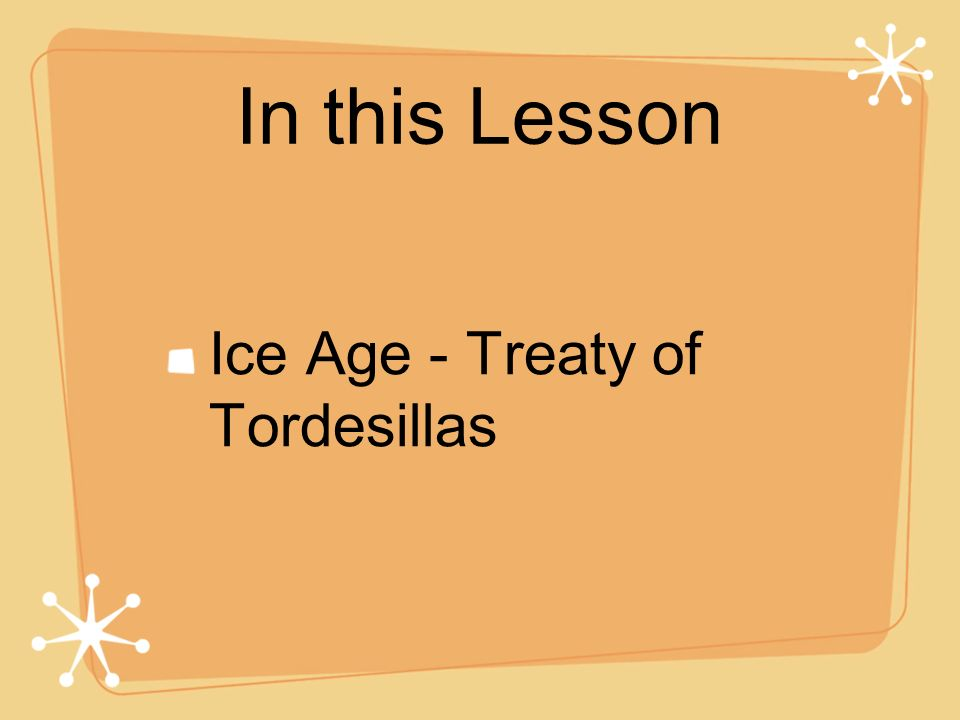 In this Lesson Ice Age - Treaty of Tordesillas