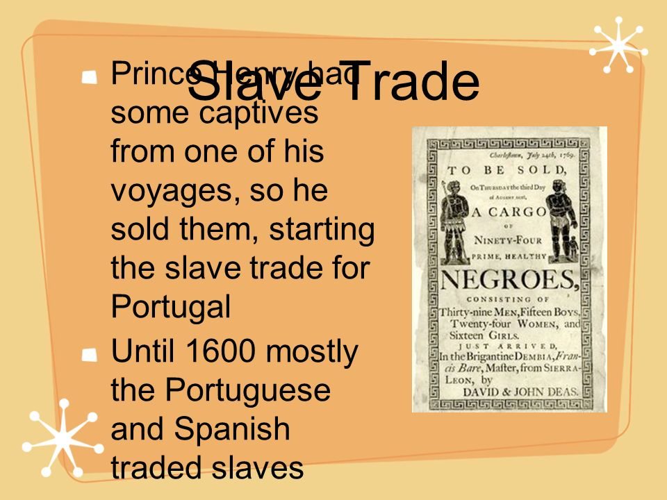 Slave Trade Prince Henry had some captives from one of his voyages, so he sold them, starting the slave trade for Portugal Until 1600 mostly the Portu