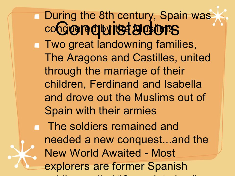 Conquistadors During the 8th century, Spain was conquered by the Muslims Two great landowning families, The Aragons and Castilles, united through the