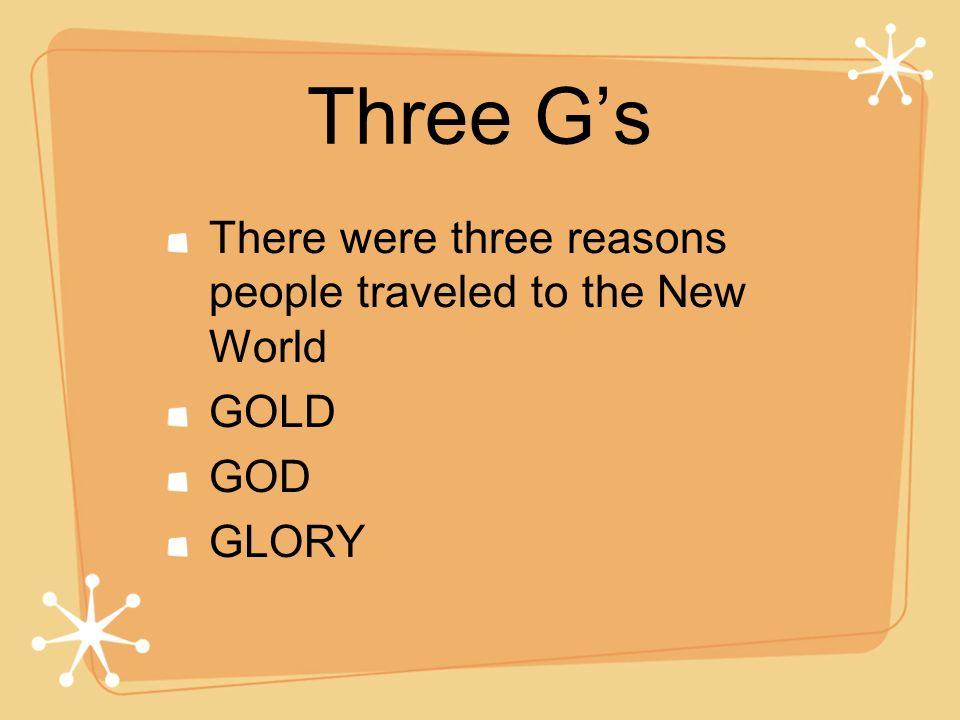 Three Gs There were three reasons people traveled to the New World GOLD GOD GLORY