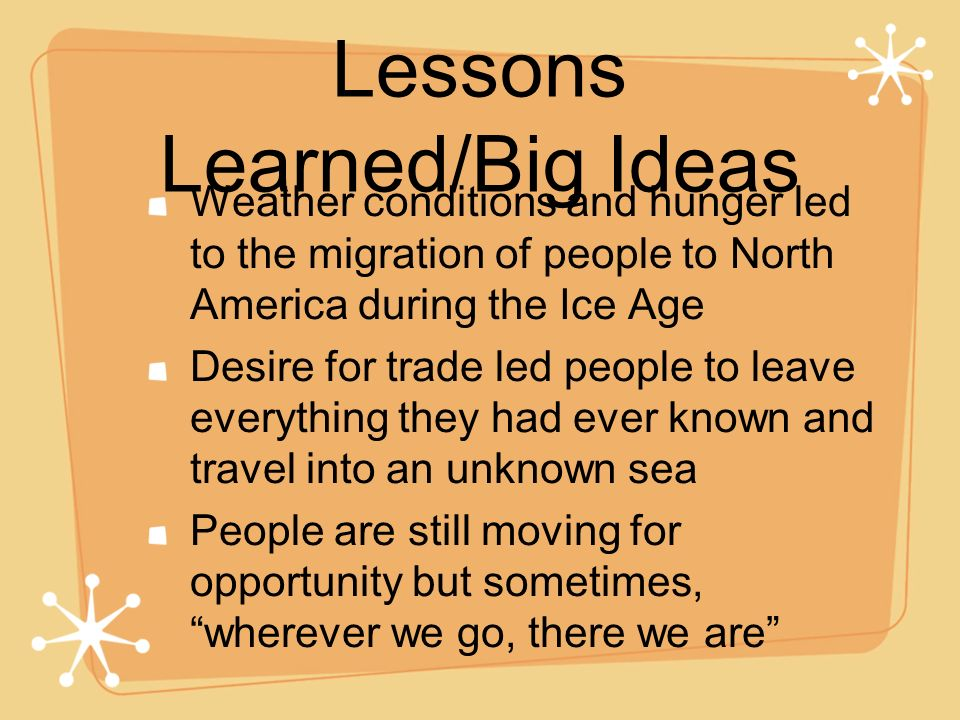 Lessons Learned/Big Ideas Weather conditions and hunger led to the migration of people to North America during the Ice Age Desire for trade led people