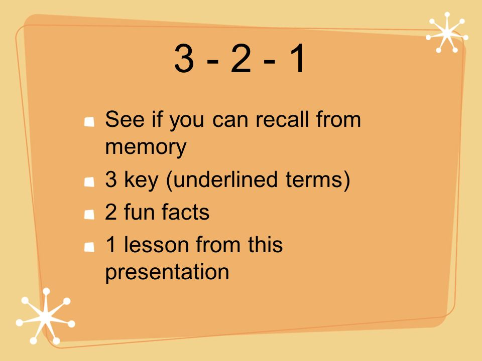3 - 2 - 1 See if you can recall from memory 3 key (underlined terms) 2 fun facts 1 lesson from this presentation