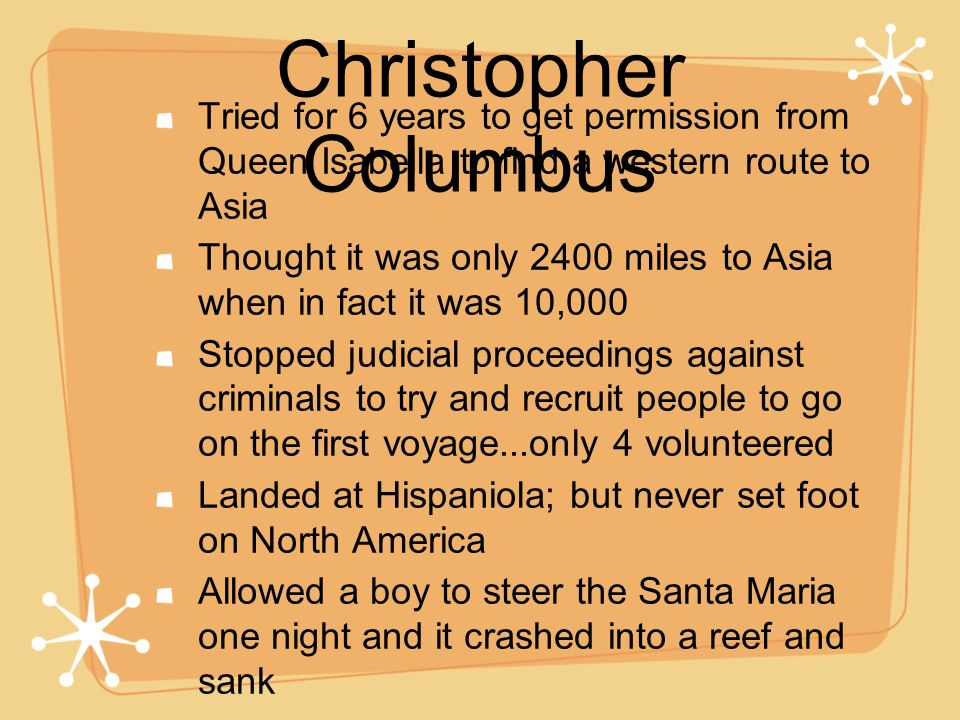 Christopher Columbus Tried for 6 years to get permission from Queen Isabella to find a western route to Asia Thought it was only 2400 miles to Asia wh