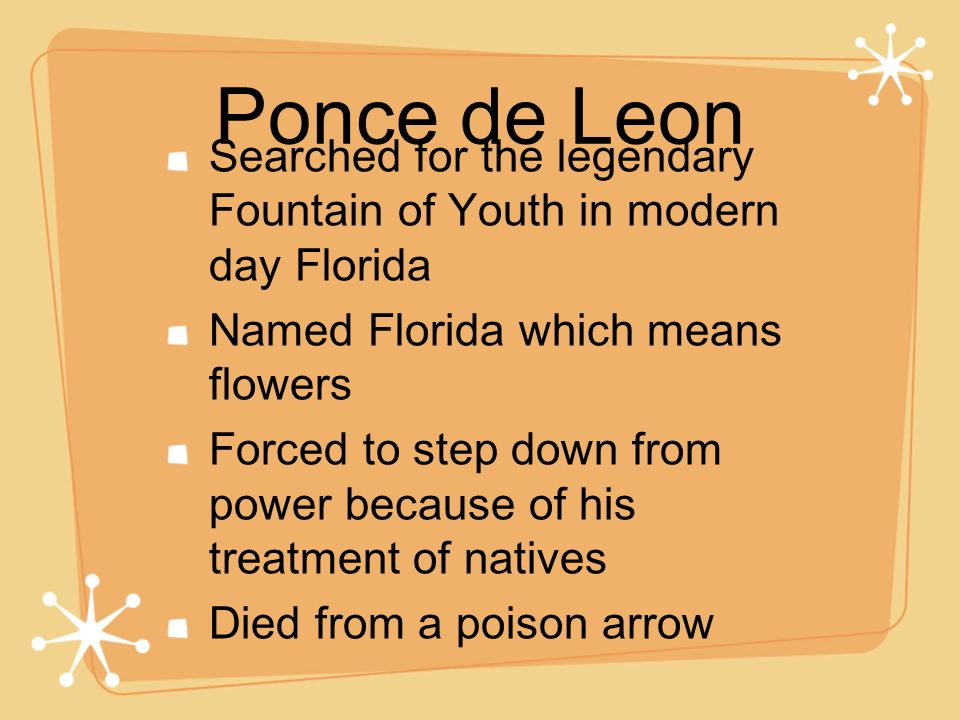 Ponce de Leon Searched for the legendary Fountain of Youth in modern day Florida Named Florida which means flowers Forced to step down from power beca