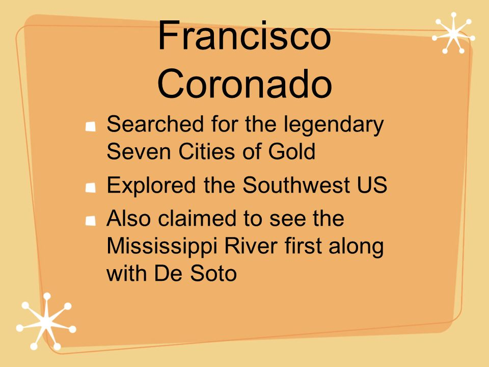 Francisco Coronado Searched for the legendary Seven Cities of Gold Explored the Southwest US Also claimed to see the Mississippi River first along wit