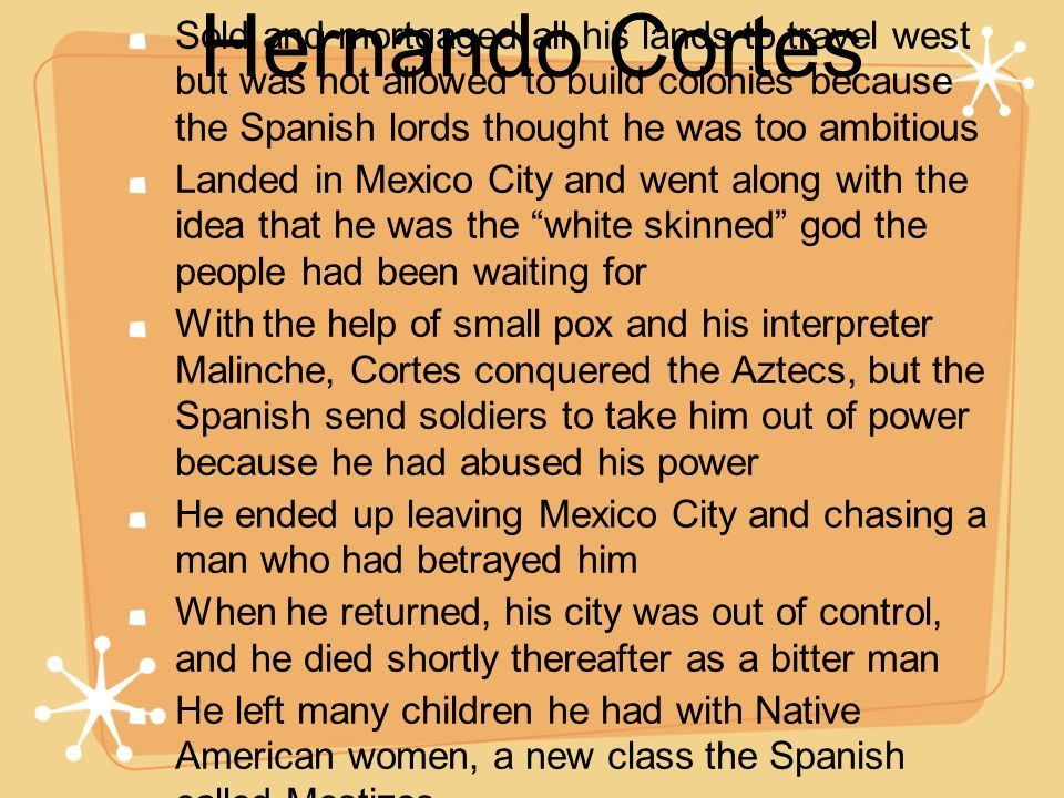 Hernando Cortes Sold and mortgaged all his lands to travel west but was not allowed to build colonies because the Spanish lords thought he was too amb