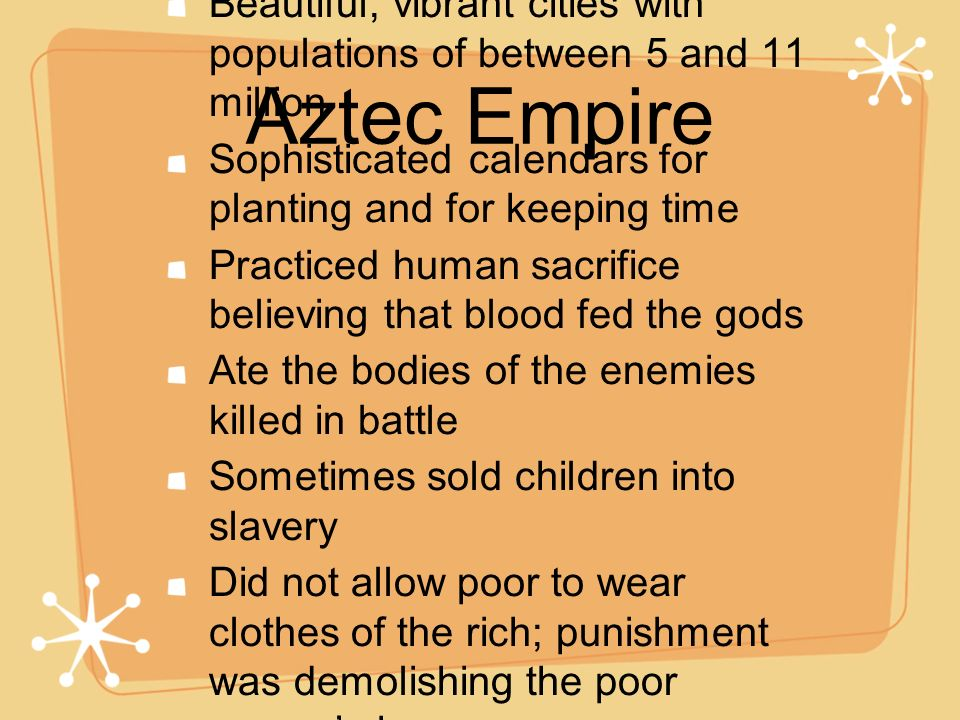 Aztec Empire Beautiful, vibrant cities with populations of between 5 and 11 million Sophisticated calendars for planting and for keeping time Practice