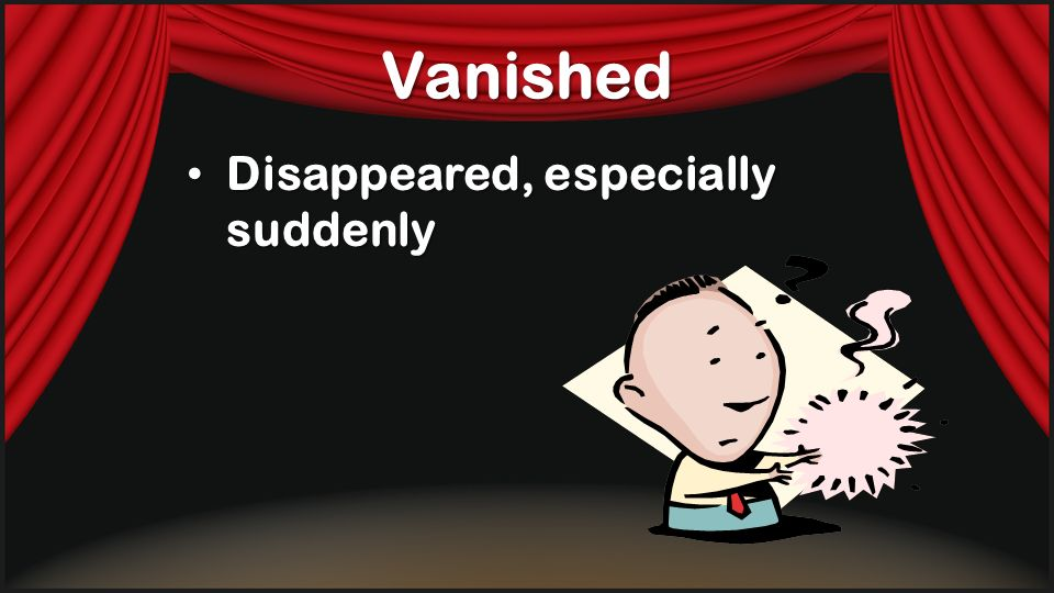 Vanished Disappeared, especially suddenly Disappeared, especially suddenly