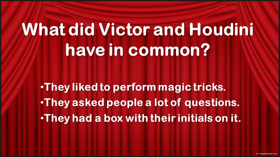 What did Victor and Houdini have in common? They liked to perform magic tricks. They asked people a lot of questions. They had a box with their initia