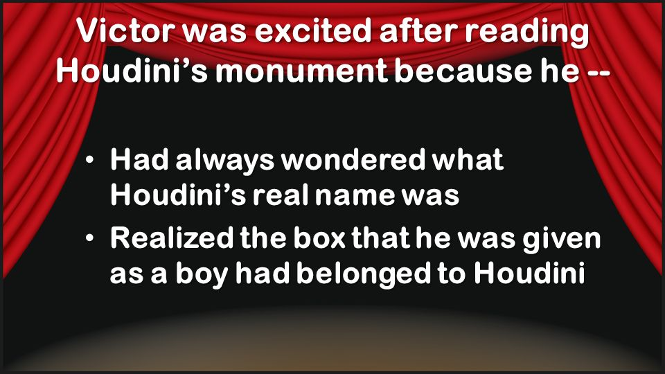 Victor was excited after reading Houdinis monument because he -- Had always wondered what Houdinis real name was Realized the box that he was given as