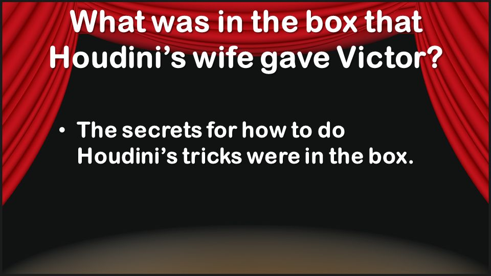 What was in the box that Houdinis wife gave Victor? The secrets for how to do Houdinis tricks were in the box. The secrets for how to do Houdinis tric