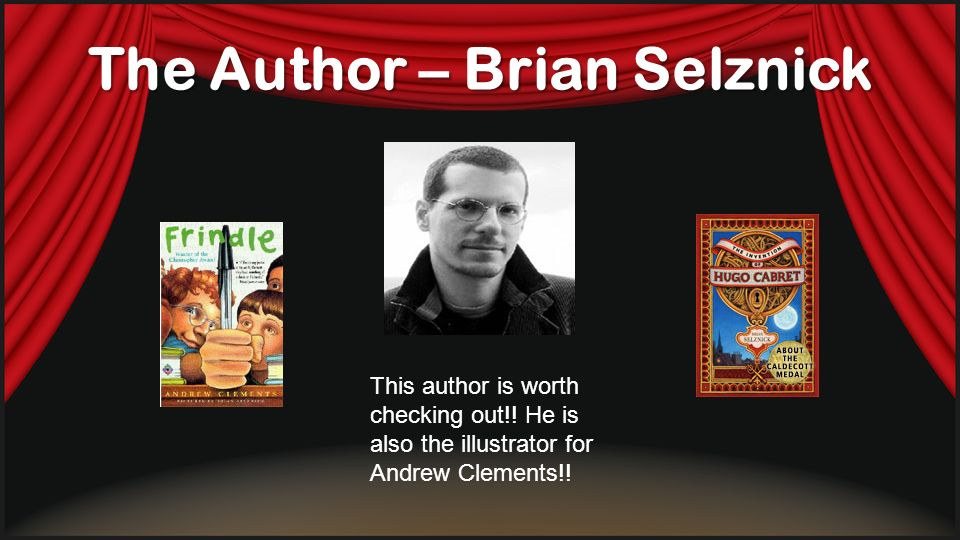 The Author – Brian Selznick This author is worth checking out!! He is also the illustrator for Andrew Clements!!