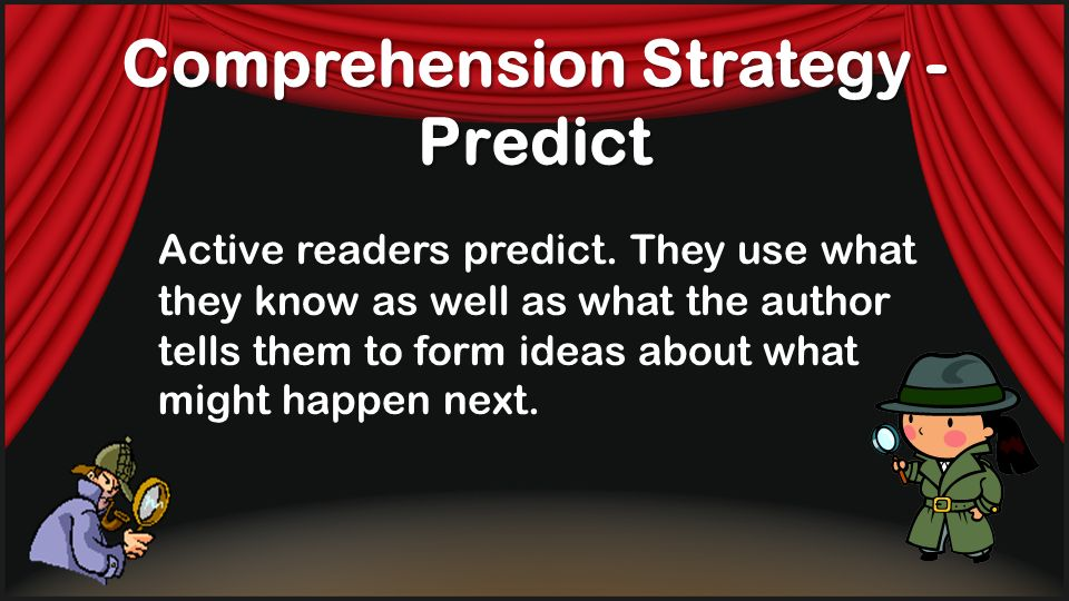 Comprehension Strategy - Predict Active readers predict. They use what they know as well as what the author tells them to form ideas about what might